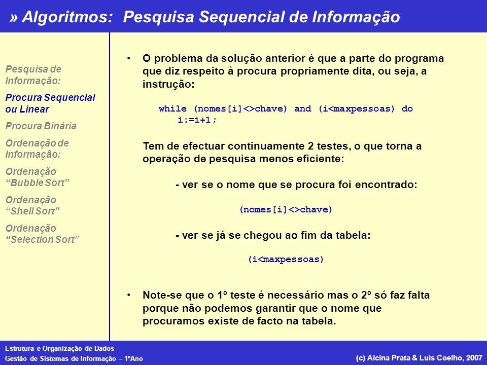 » Algoritmos: Estrutura e Organização de Dados Gestão de Sistemas de Informação – 1ºAno (c) Alcina Prata & Luís Coelho, 2007 b)Uma forma de prescindir do 2º teste é através da utilização do que se designa por valor sentinela, ou seja, um valor que é inserido na tabela para garantir que a procura tem sucesso: Function procura (chave:repnome; var nomes:tabnomes; var telefones:tabtelefones):integer; var i : integer; Begin nomes[maxpessoascsent] := chave; i:=1; while (nomes[i]<>chave)do i:=i+1 if i<>maxpessoascsent then procura:=telefones[i]; else procura:=-1 end; Function procura (chave:repnome; var nomes:tabnomes; var telefones:tabtelefones):integer; var i : integer; Begin nomes[maxpessoascsent] := chave; i:=1; while (nomes[i]<>chave)do i:=i+1 if i<>maxpessoascsent then procura:=telefones[i]; else procura:=-1 end; Colocação do valor Sentinela.