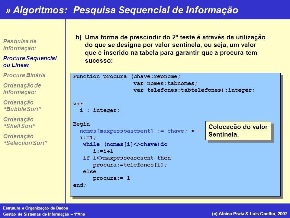 » Algoritmos: Estrutura e Organização de Dados Gestão de Sistemas de Informação – 1ºAno (c) Alcina Prata & Luís Coelho, 2007 Ordenação por Selecção (Selection Sort) Pesquisa de Informação: Procura Sequencial ou Linear Procura Binária Ordenação de Informação: Ordenação Bubble Sort Ordenação Shell Sort Ordenação Selection Sort Procedure ordena(.....); Const tamanho=10; var posmenor, i, j : integer; nenhumatroca : boolean; numeros:array[1..tamanho]; Procedure troca (var x,y:integer); var temp :integer; begin temp:=x; x:=y; end Begin for i:=1 to tamanho-1 do begin posmenor:=i; for j:=i+1 to tamanho do if numeros[j]<numeros[posmenor] then posmenor:=j; troca(numeros[i], numeros[posmenor]) end End; Procedure ordena(.....); Const tamanho=10; var posmenor, i, j : integer; nenhumatroca : boolean; numeros:array[1..tamanho]; Procedure troca (var x,y:integer); var temp :integer; begin temp:=x; x:=y; end Begin for i:=1 to tamanho-1 do begin posmenor:=i; for j:=i+1 to tamanho do if numeros[j]<numeros[posmenor] then posmenor:=j; troca(numeros[i], numeros[posmenor]) end End;