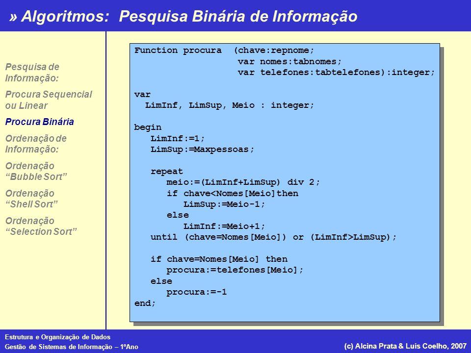 » Algoritmos: Estrutura e Organização de Dados Gestão de Sistemas de Informação – 1ºAno (c) Alcina Prata & Luís Coelho, 2007 Já vimos que a ordenação da informação facilita as operações de busca tornando-as mais eficientes; Os algoritmos de ordenação dividem-se em 2 grandes grupos: a)os de ordenação interna – que ordenam os elementos que estão simultaneamente armazenados em memória, ex: tabela; b)os de ordenação externa – que ordenam elementos que por serem muitos não podem estar simultaneamente em memória, estando parte desses elementos armazenada no computador em ficheiros; Os algoritmos que vamos ver são apenas de ordenação interna, ou seja, algoritmos para a ordenação de dados armazenados em tabelas.