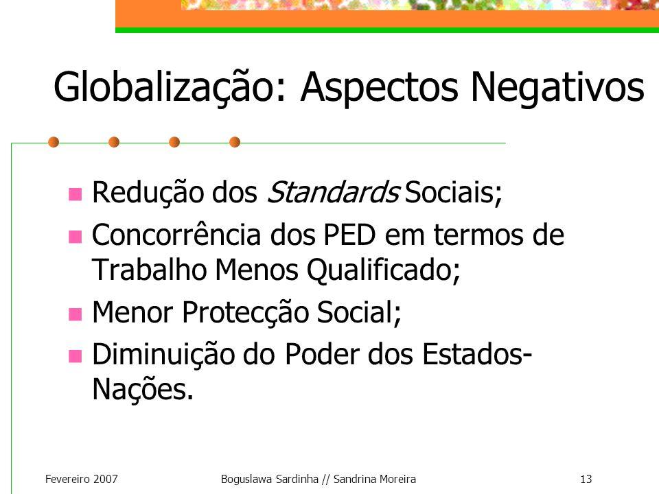 Fevereiro 2007Boguslawa Sardinha // Sandrina Moreira13 Globalização: Aspectos Negativos Redução dos Standards Sociais; Concorrência dos PED em termos
