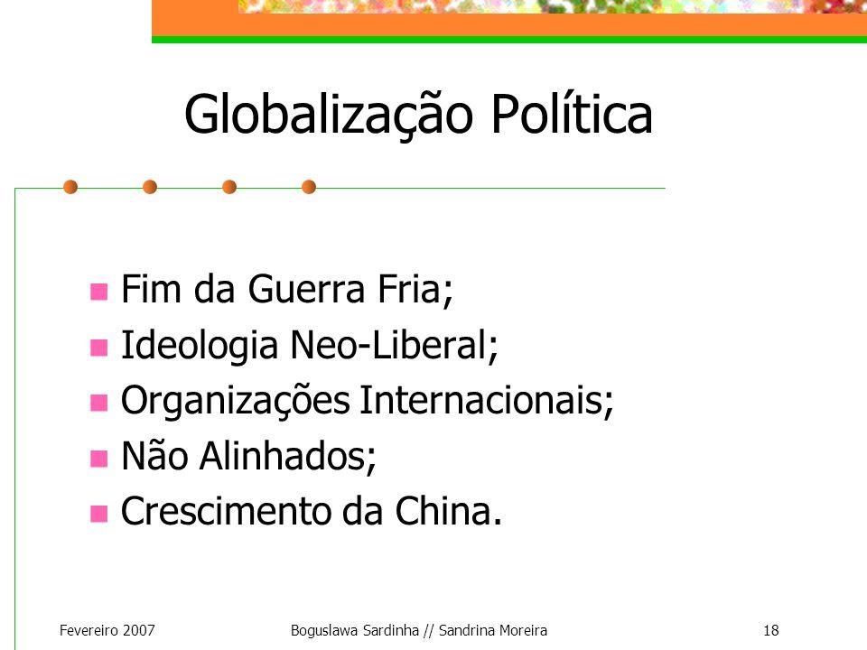 Fevereiro 2007Boguslawa Sardinha // Sandrina Moreira18 Globalização Política Fim da Guerra Fria; Ideologia Neo-Liberal; Organizações Internacionais; N
