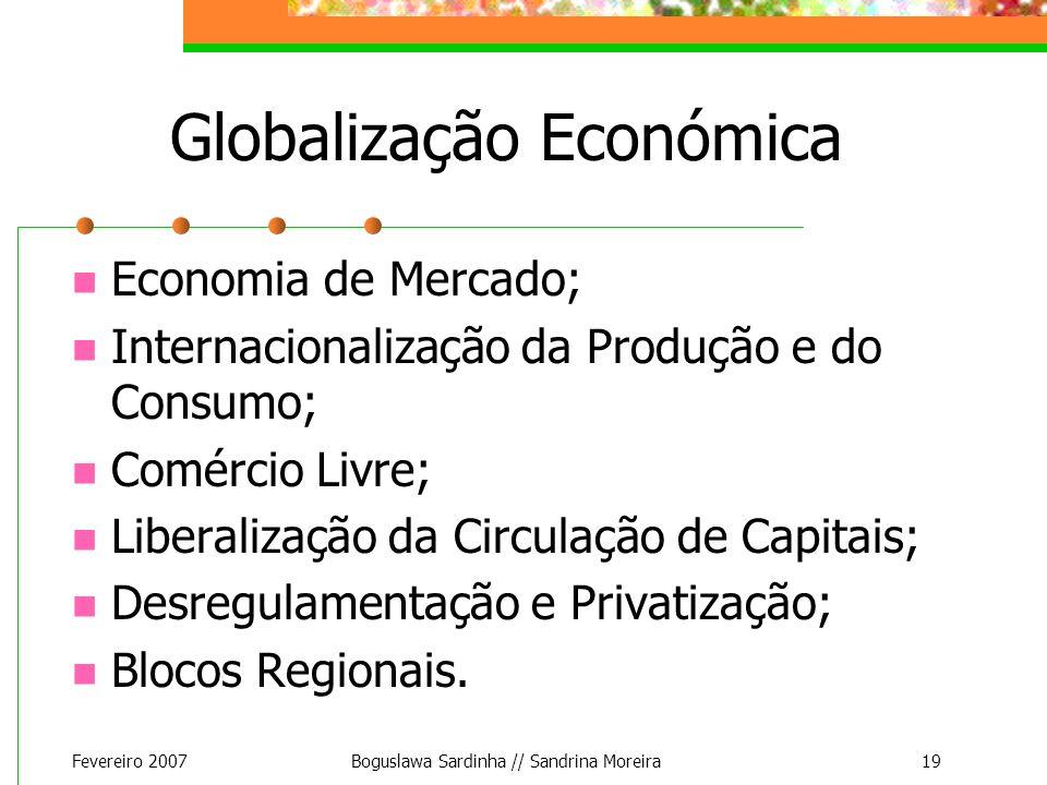 Fevereiro 2007Boguslawa Sardinha // Sandrina Moreira19 Globalização Económica Economia de Mercado; Internacionalização da Produção e do Consumo; Comér