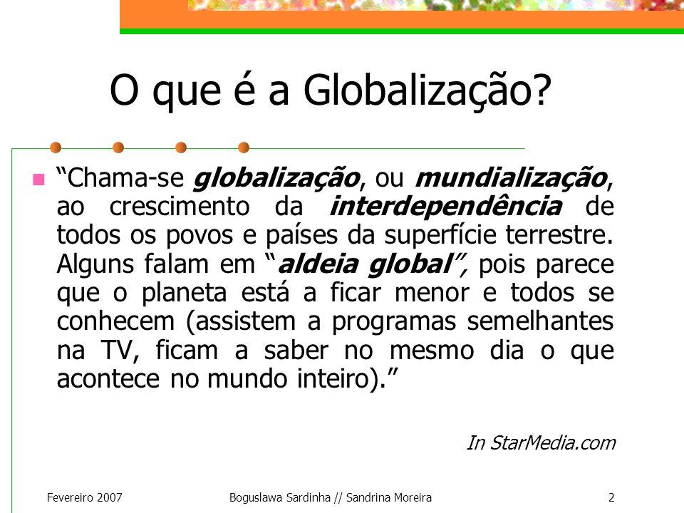 Fevereiro 2007Boguslawa Sardinha // Sandrina Moreira2 O que é a Globalização? Chama-se globalização, ou mundialização, ao crescimento da interdependên