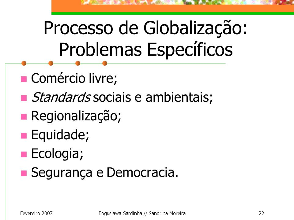 Fevereiro 2007Boguslawa Sardinha // Sandrina Moreira22 Processo de Globalização: Problemas Específicos Comércio livre; Standards sociais e ambientais;