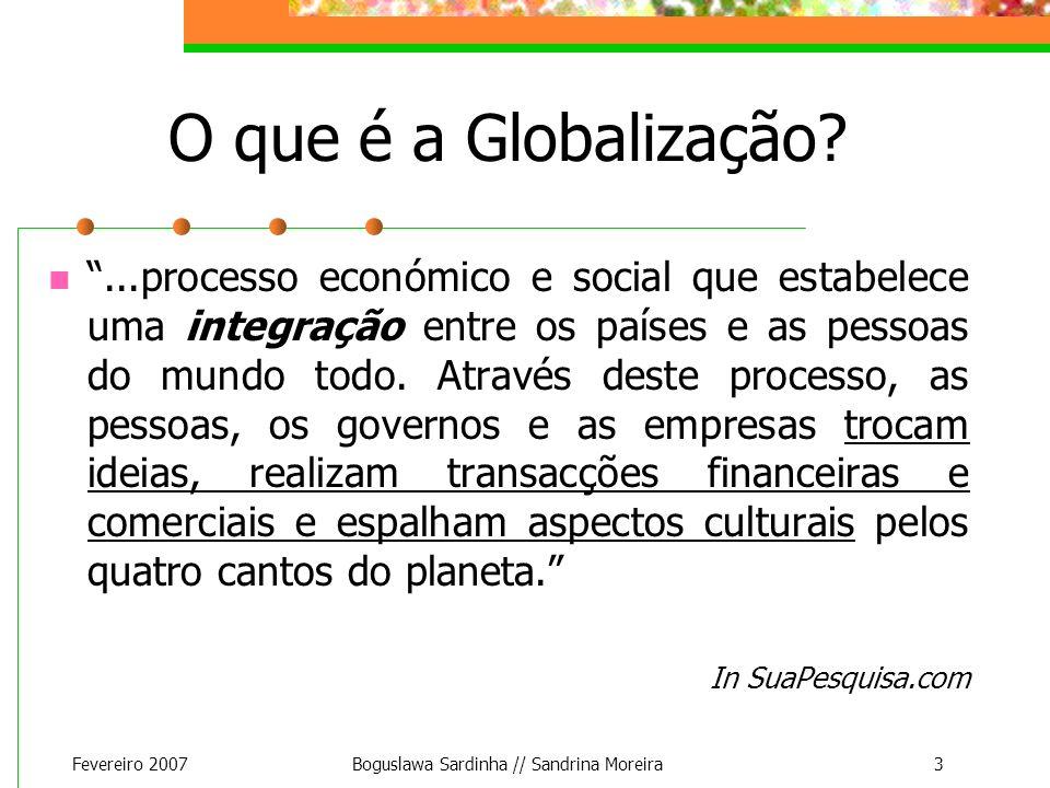 Fevereiro 2007Boguslawa Sardinha // Sandrina Moreira3 O que é a Globalização?...processo económico e social que estabelece uma integração entre os paí