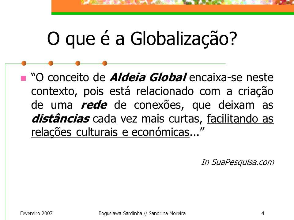 Fevereiro 2007Boguslawa Sardinha // Sandrina Moreira4 O que é a Globalização? O conceito de Aldeia Global encaixa-se neste contexto, pois está relacio