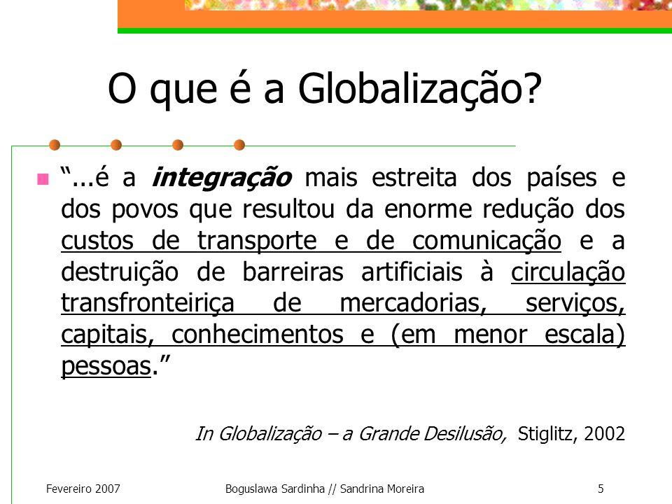 Fevereiro 2007Boguslawa Sardinha // Sandrina Moreira5 O que é a Globalização?...é a integração mais estreita dos países e dos povos que resultou da en