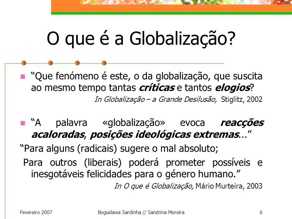 Fevereiro 2007Boguslawa Sardinha // Sandrina Moreira6 O que é a Globalização? Que fenómeno é este, o da globalização, que suscita ao mesmo tempo tanta
