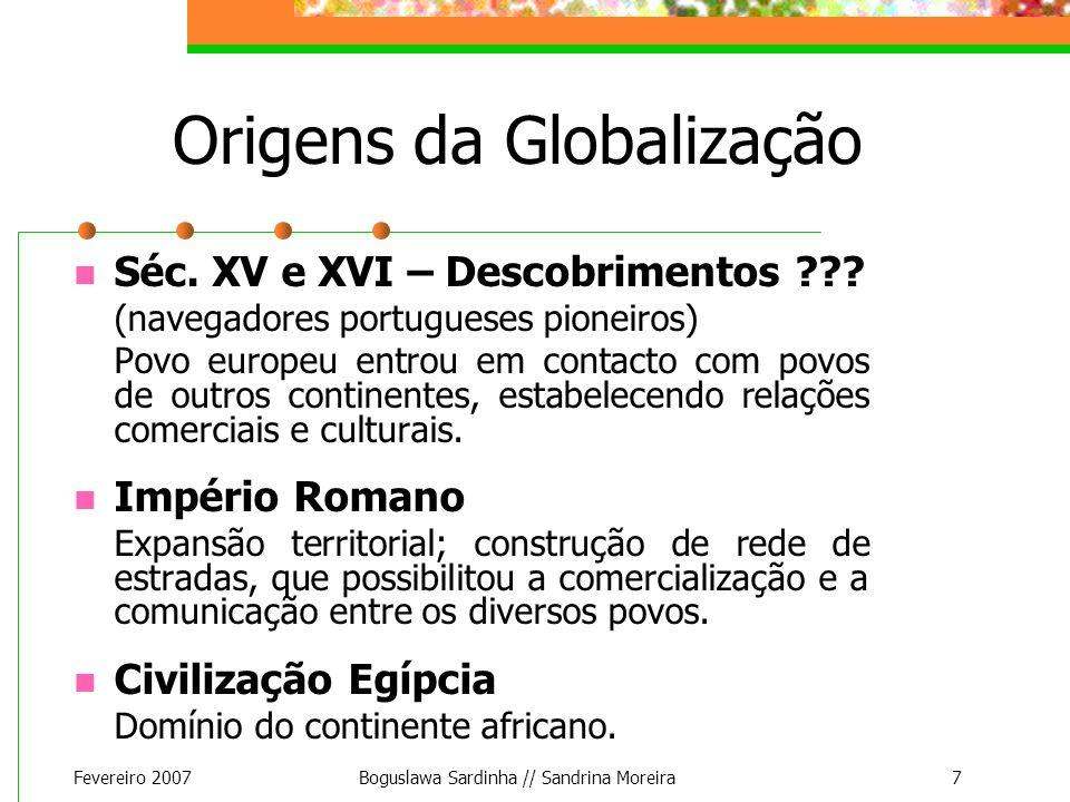 Fevereiro 2007Boguslawa Sardinha // Sandrina Moreira7 Origens da Globalização Séc. XV e XVI – Descobrimentos ??? (navegadores portugueses pioneiros) P