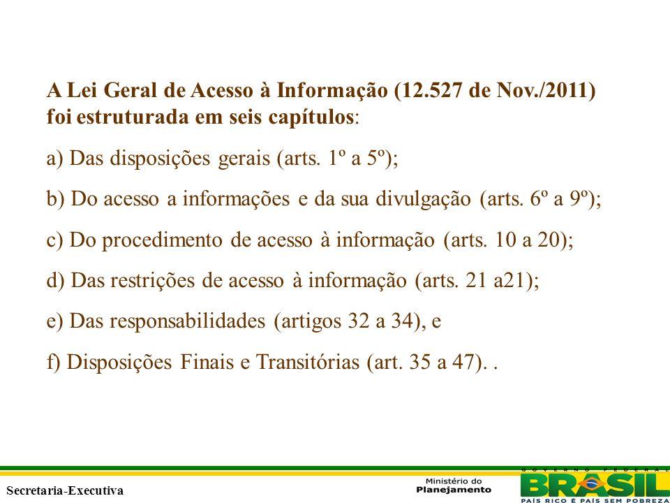 Secretaria Executiva Secretaria-Executiva A Lei Geral de Acesso à Informação (12.527 de Nov./2011) foi estruturada em seis capítulos: a) Das disposições gerais (arts.