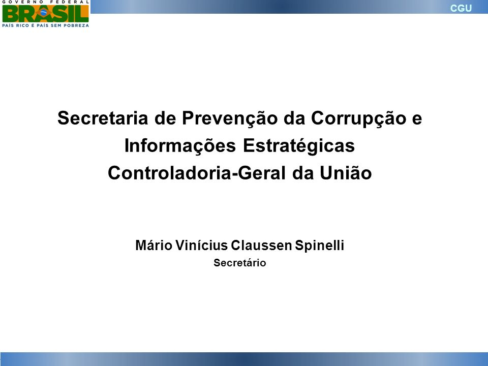CGU Secretaria de Prevenção da Corrupção e Informações Estratégicas Controladoria-Geral da União Mário Vinícius Claussen Spinelli Secretário