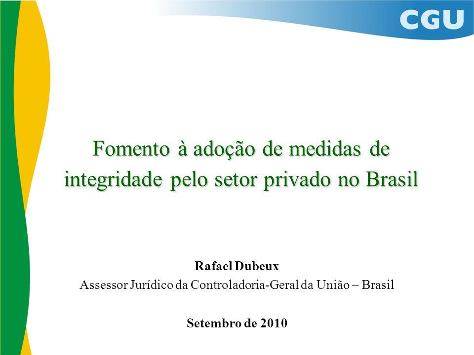 Fomento à adoção de medidas de integridade pelo setor privado no Brasil Rafael Dubeux Assessor Jurídico da Controladoria-Geral da União – Brasil Setembro de 2010
