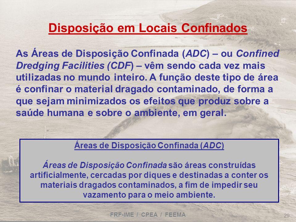FRF-IME / CPEA / FEEMA 29 Disposição em Locais Confinados As Áreas de Disposição Confinada (ADC) – ou Confined Dredging Facilities (CDF) – vêm sendo c