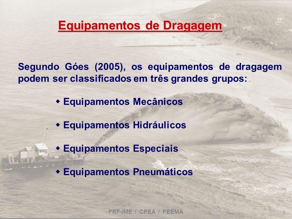 FRF-IME / CPEA / FEEMA 5 Equipamentos de Dragagem Segundo Góes (2005), os equipamentos de dragagem podem ser classificados em três grandes grupos: Equ