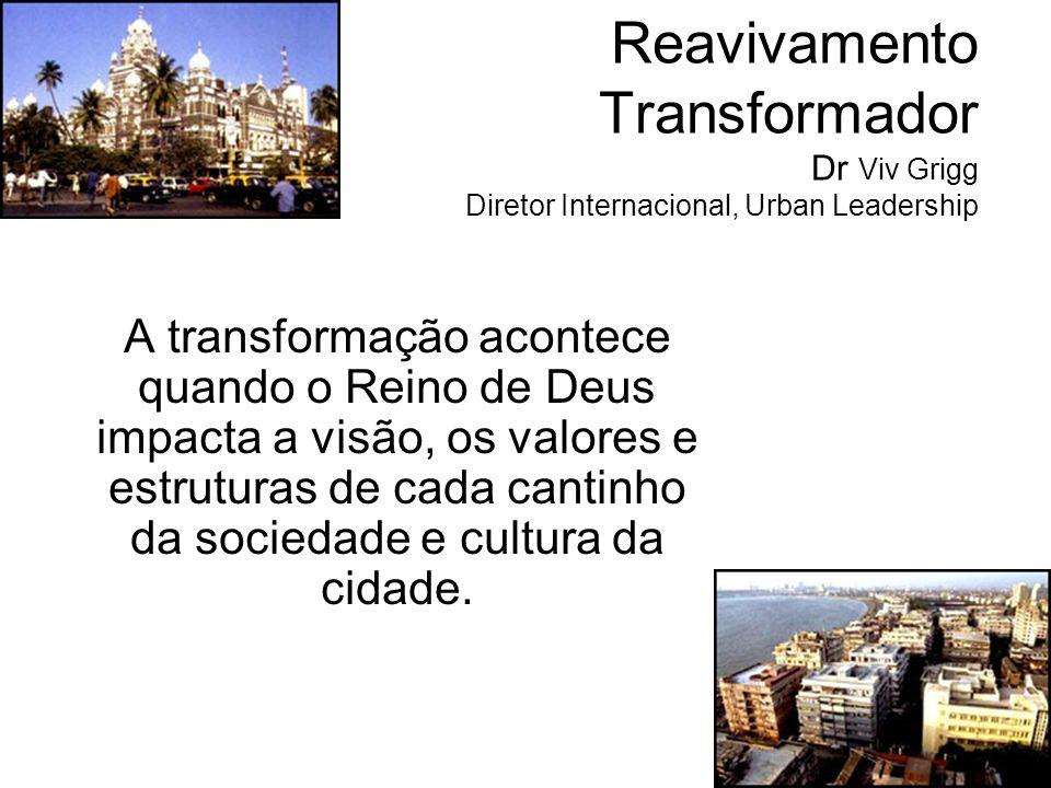 Reavivamento Transformador Dr Viv Grigg Diretor Internacional, Urban Leadership A transformação acontece quando o Reino de Deus impacta a visão, os va
