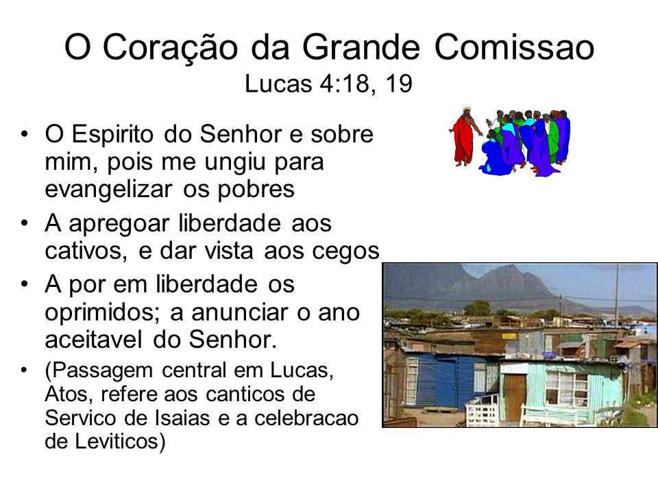O Coração da Grande Comissao Lucas 4:18, 19 O Espirito do Senhor e sobre mim, pois me ungiu para evangelizar os pobres A apregoar liberdade aos cativo
