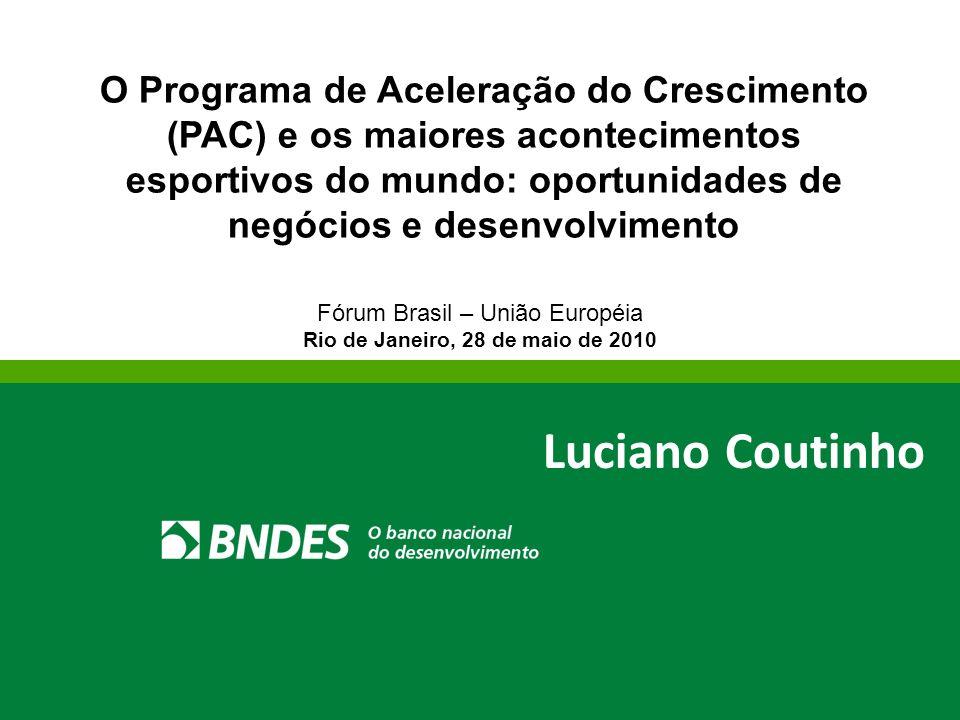 Fórum Brasil – União Européia Rio de Janeiro, 28 de maio de 2010 Luciano Coutinho O Programa de Aceleração do Crescimento (PAC) e os maiores acontecim