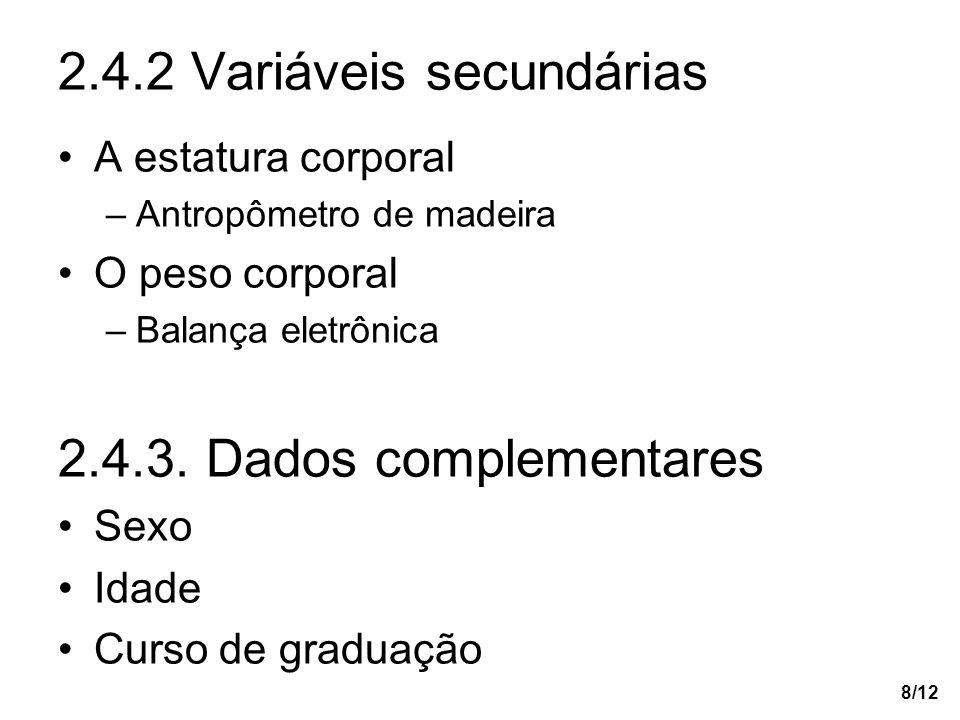 8/12 2.4.2 Variáveis secundárias A estatura corporal –Antropômetro de madeira O peso corporal –Balança eletrônica 2.4.3. Dados complementares Sexo Ida
