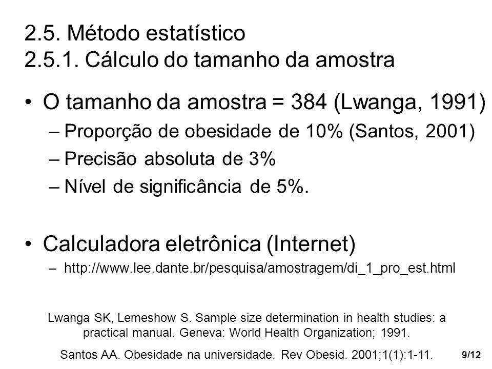 9/12 2.5. Método estatístico 2.5.1. Cálculo do tamanho da amostra O tamanho da amostra = 384 (Lwanga, 1991) –Proporção de obesidade de 10% (Santos, 20