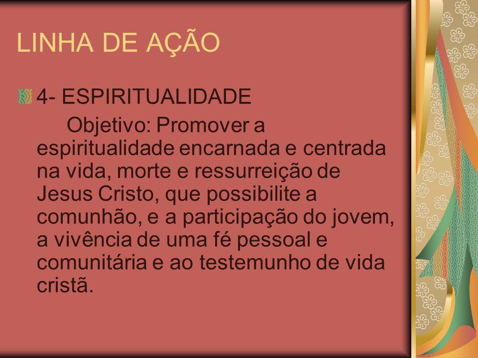 LINHA DE AÇÃO 4- ESPIRITUALIDADE Objetivo: Promover a espiritualidade encarnada e centrada na vida, morte e ressurreição de Jesus Cristo, que possibil