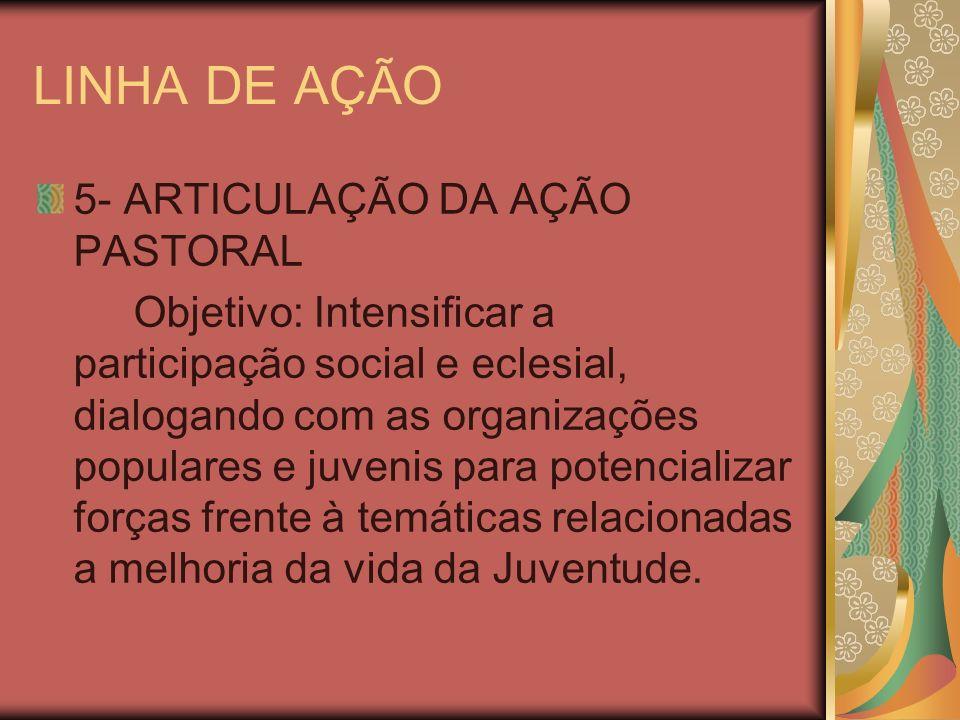 LINHA DE AÇÃO 5- ARTICULAÇÃO DA AÇÃO PASTORAL Objetivo: Intensificar a participação social e eclesial, dialogando com as organizações populares e juve