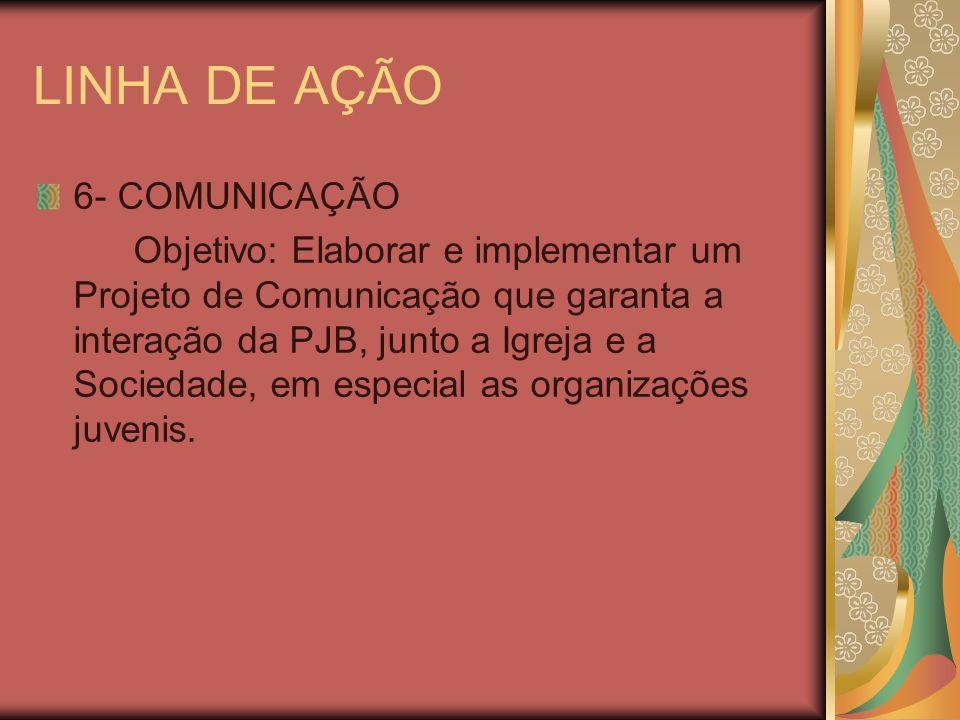 LINHA DE AÇÃO 6- COMUNICAÇÃO Objetivo: Elaborar e implementar um Projeto de Comunicação que garanta a interação da PJB, junto a Igreja e a Sociedade,