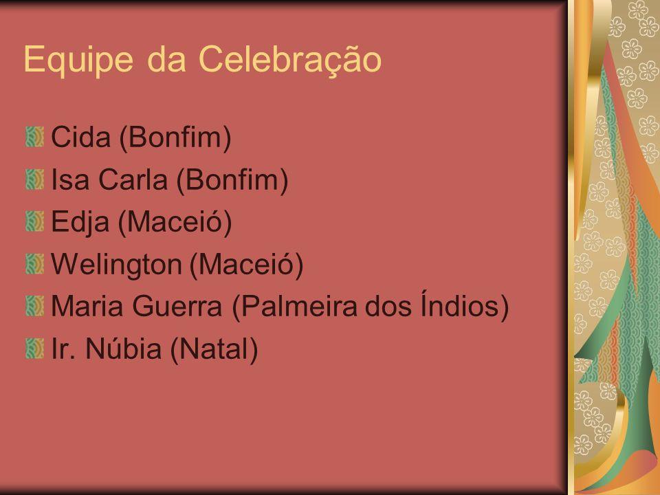 Equipe da Celebração Cida (Bonfim) Isa Carla (Bonfim) Edja (Maceió) Welington (Maceió) Maria Guerra (Palmeira dos Índios) Ir. Núbia (Natal)
