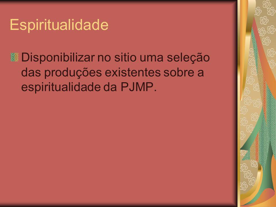 Espiritualidade Disponibilizar no sitio uma seleção das produções existentes sobre a espiritualidade da PJMP.