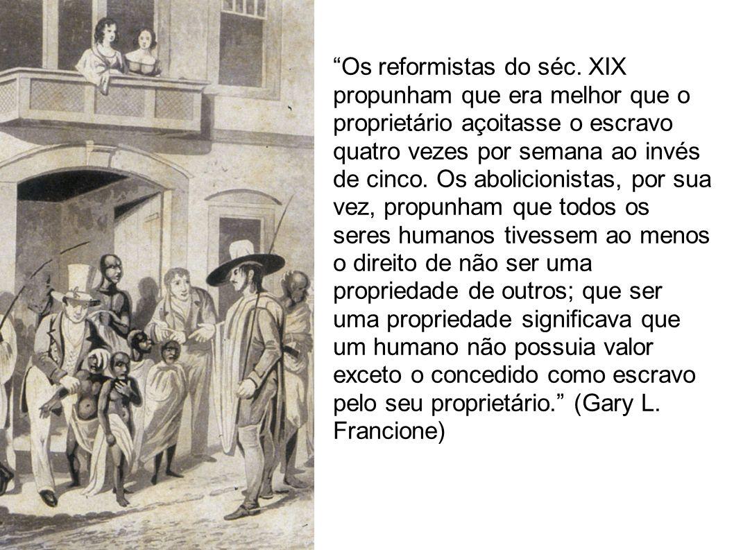 Os reformistas do séc. XIX propunham que era melhor que o proprietário açoitasse o escravo quatro vezes por semana ao invés de cinco. Os abolicionista