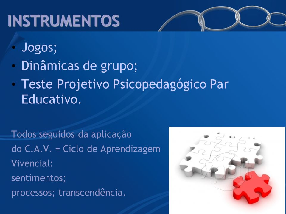 INSTRUMENTOS Jogos; Dinâmicas de grupo; Teste Projetivo Psicopedagógico Par Educativo. Todos seguidos da aplicação do C.A.V. = Ciclo de Aprendizagem V