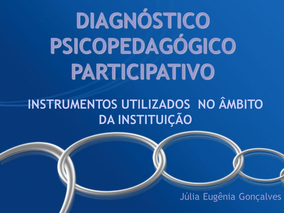 DIAGNÓSTICO PSICOPEDAGÓGICO PARTICIPATIVO INSTRUMENTOS UTILIZADOS NO ÂMBITO DA INSTITUIÇÃO Júlia Eugênia Gonçalves