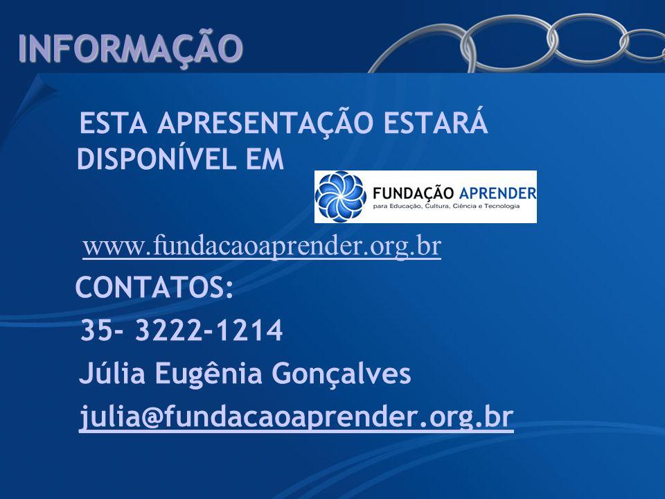 INFORMAÇÃO ESTA APRESENTAÇÃO ESTARÁ DISPONÍVEL EM www.fundacaoaprender.org.br CONTATOS: 35- 3222-1214 Júlia Eugênia Gonçalves julia@fundacaoaprender.o