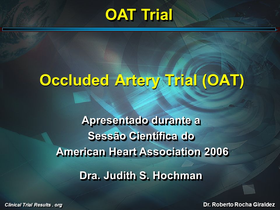 Clinical Trial Results. org Occluded Artery Trial (OAT) Apresentado durante a Sessão Científica do American Heart Association 2006 American Heart Asso