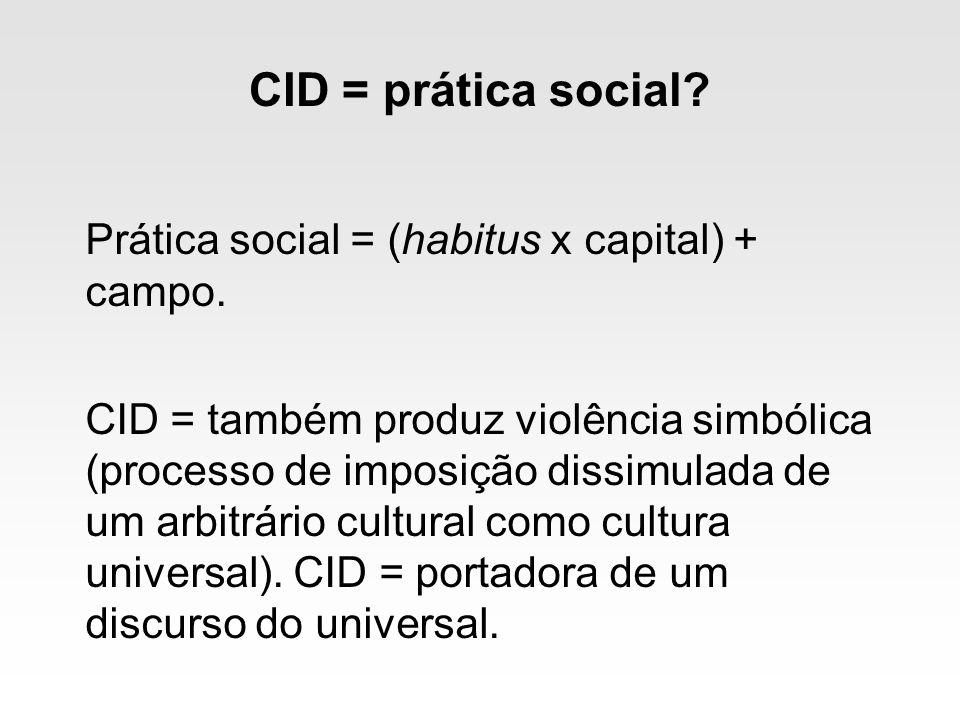 CID = prática social? Prática social = (habitus x capital) + campo. CID = também produz violência simbólica (processo de imposição dissimulada de um a