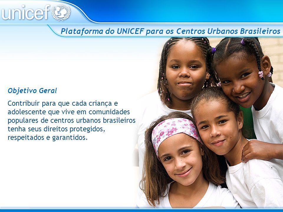 Plataforma do UNICEF para os Centros Urbanos Brasileiros Objetivo Geral Contribuir para que cada criança e adolescente que vive em comunidades popular