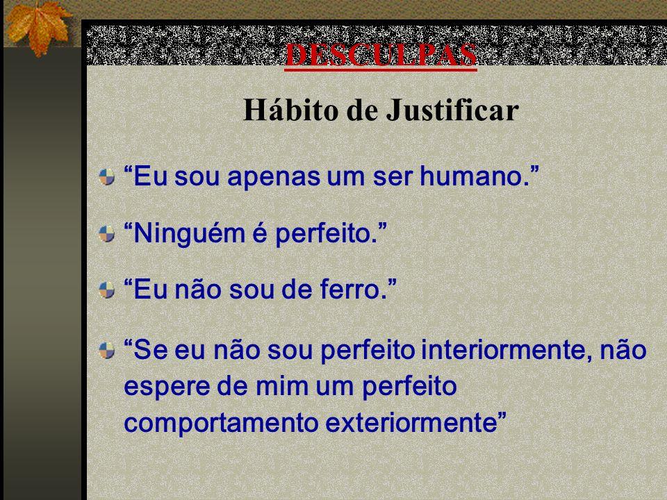 DESCULPAS Hábito de Justificar Eu sou apenas um ser humano. Ninguém é perfeito. Eu não sou de ferro. Se eu não sou perfeito interiormente, não espere