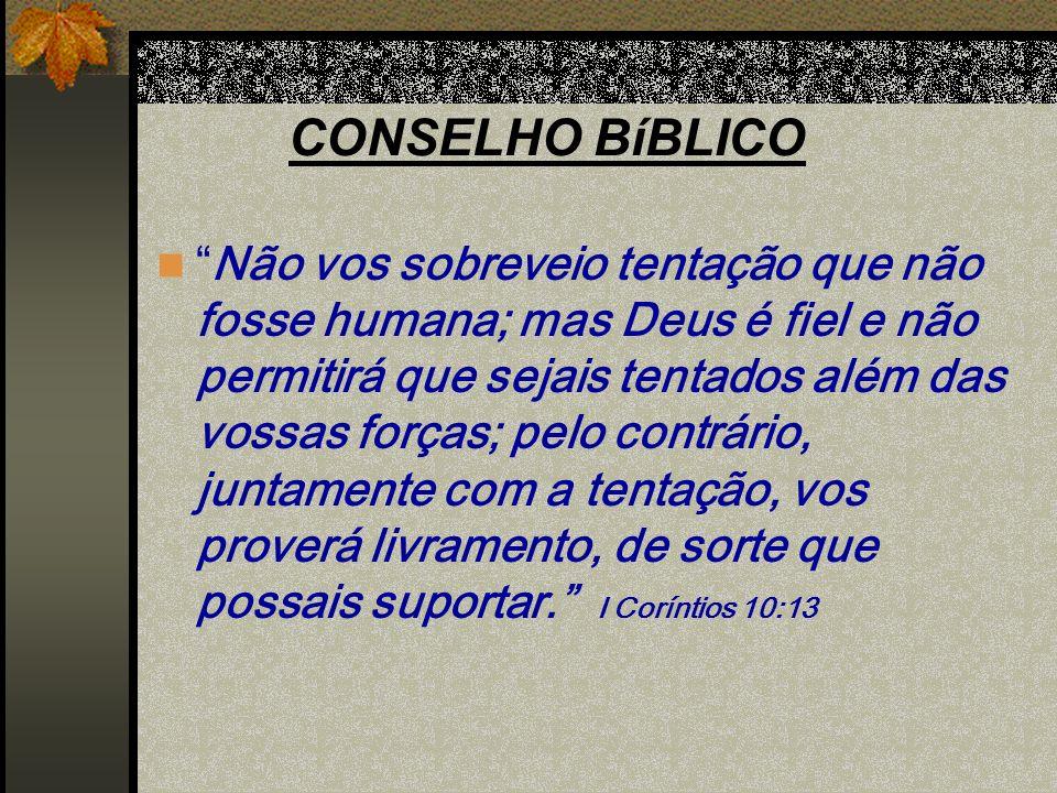 CONSELHO BíBLICO Não vos sobreveio tentação que não fosse humana; mas Deus é fiel e não permitirá que sejais tentados além das vossas forças; pelo con