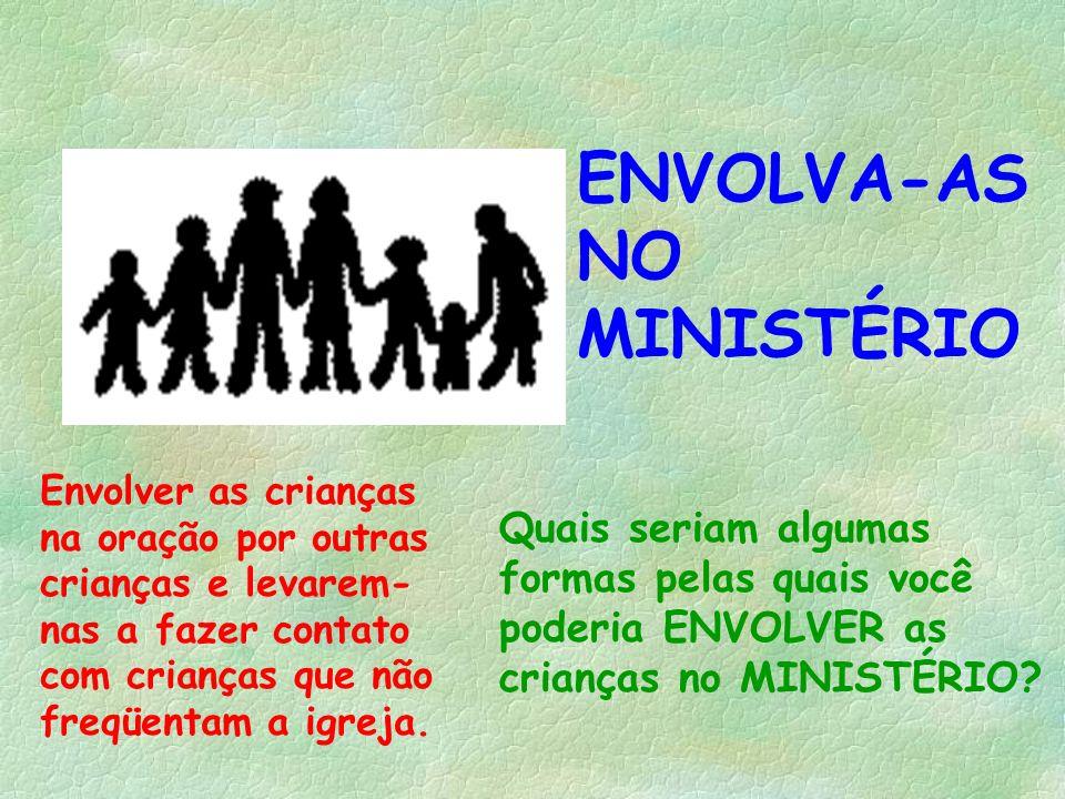 ENVOLVA-AS NO MINISTÉRIO Envolver as crianças na oração por outras crianças e levarem- nas a fazer contato com crianças que não freqüentam a igreja. Q