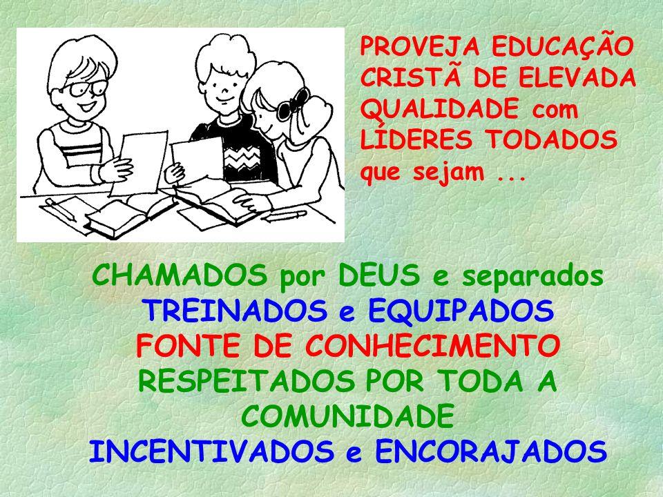 PROVEJA EDUCAÇÃO CRISTÃ DE ELEVADA QUALIDADE com LÍDERES TODADOS que sejam... CHAMADOS por DEUS e separados TREINADOS e EQUIPADOS FONTE DE CONHECIMENT