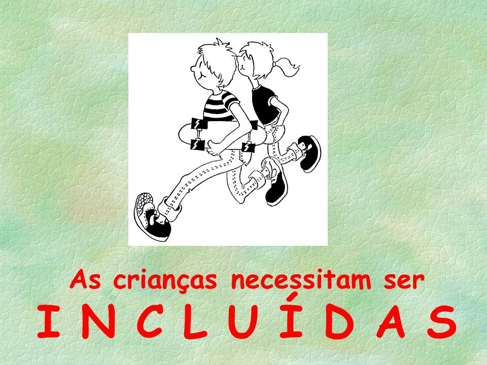As crianças necessitam ser I N C L U Í D A S