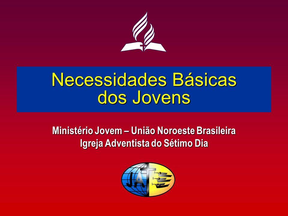 Necessidades Básicas dos Jovens Ministério Jovem – União Noroeste Brasileira Igreja Adventista do Sétimo Dia