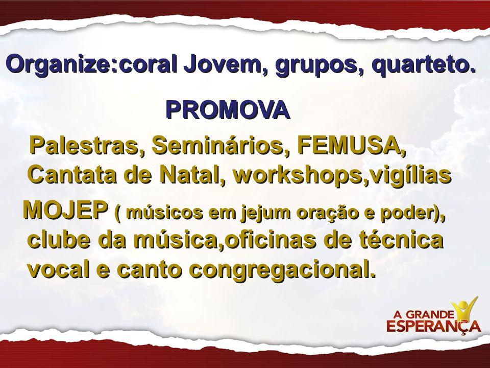 Organize:coral Jovem, grupos, quarteto. PROMOVA Palestras, Seminários, FEMUSA, Cantata de Natal, workshops,vigílias MOJEP ( músicos em jejum oração e