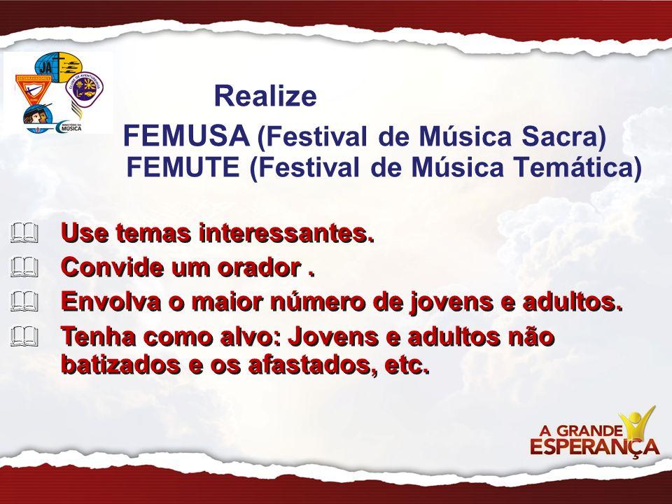 Realize FEMUSA (Festival de Música Sacra) FEMUTE (Festival de Música Temática) Use temas interessantes. Convide um orador. Envolva o maior número de j