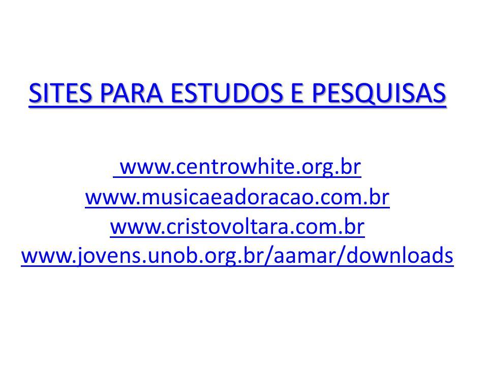 SITES PARA ESTUDOS E PESQUISAS SITES PARA ESTUDOS E PESQUISAS www.centrowhite.org.br www.musicaeadoracao.com.br www.cristovoltara.com.br www.jovens.un