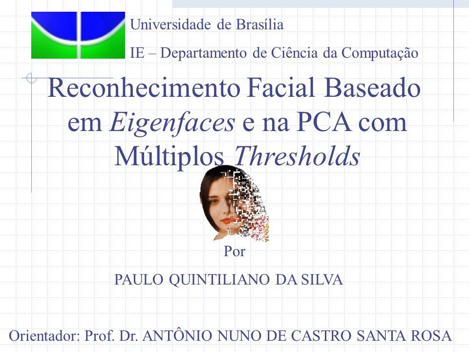 Reconhecimento Facial Baseado em Eigenfaces e na PCA com Múltiplos Thresholds Por PAULO QUINTILIANO DA SILVA Orientador: Prof. Dr. ANTÔNIO NUNO DE CAS