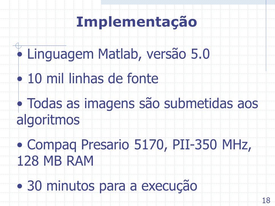 Implementação Linguagem Matlab, versão 5.0 10 mil linhas de fonte Todas as imagens são submetidas aos algoritmos Compaq Presario 5170, PII-350 MHz, 12