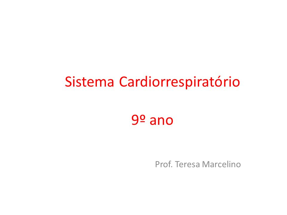 Sistema Cardiorrespiratório 9º ano Prof. Teresa Marcelino