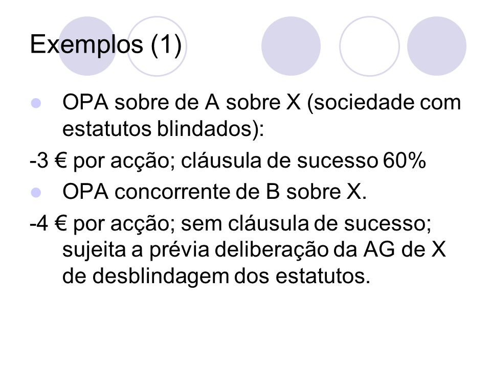 Exemplos (1) OPA sobre de A sobre X (sociedade com estatutos blindados): -3 por acção; cláusula de sucesso 60% OPA concorrente de B sobre X. -4 por ac