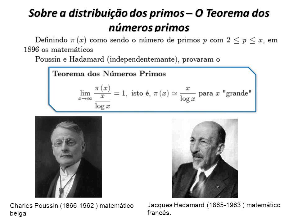 Sobre a distribuição dos primos – O Teorema dos números primos Charles Poussin (1866-1962 ) matemático belga Jacques Hadamard (1865-1963 ) matemático