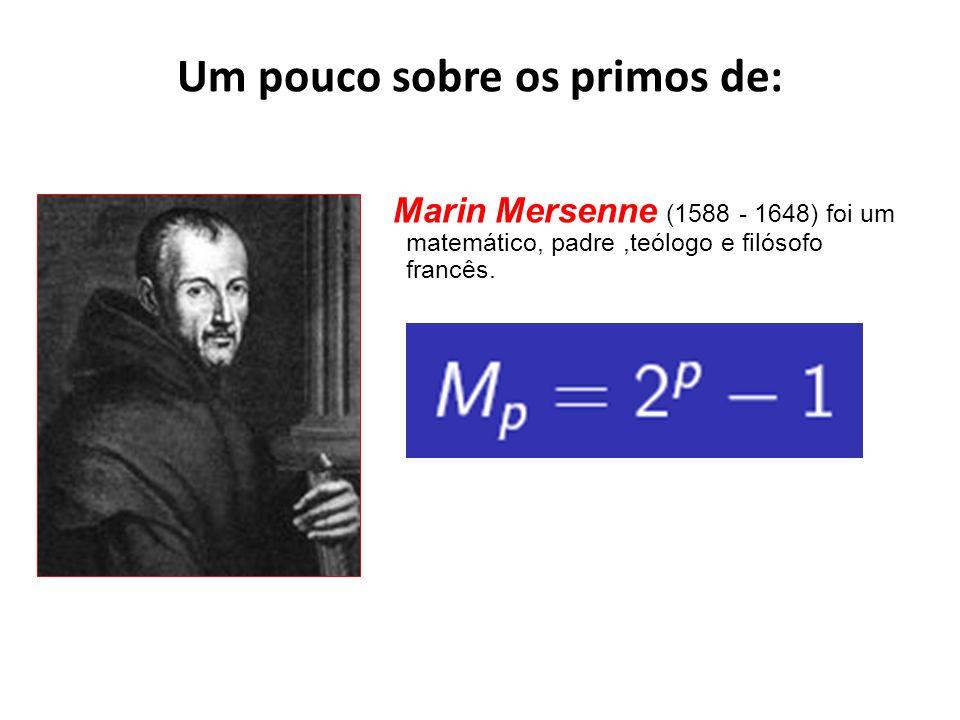 Um pouco sobre os primos de: Marin Mersenne (1588 - 1648) foi um matemático, padre,teólogo e filósofo francês.
